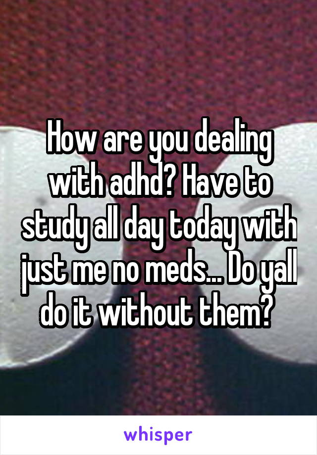 How are you dealing with adhd? Have to study all day today with just me no meds... Do yall do it without them?