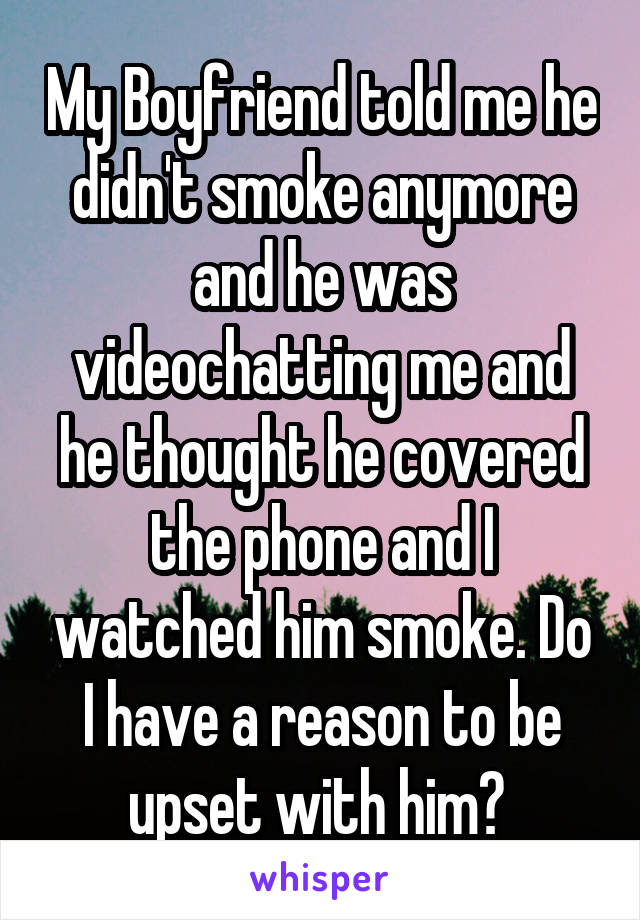 My Boyfriend told me he didn't smoke anymore and he was videochatting me and he thought he covered the phone and I watched him smoke. Do I have a reason to be upset with him?
