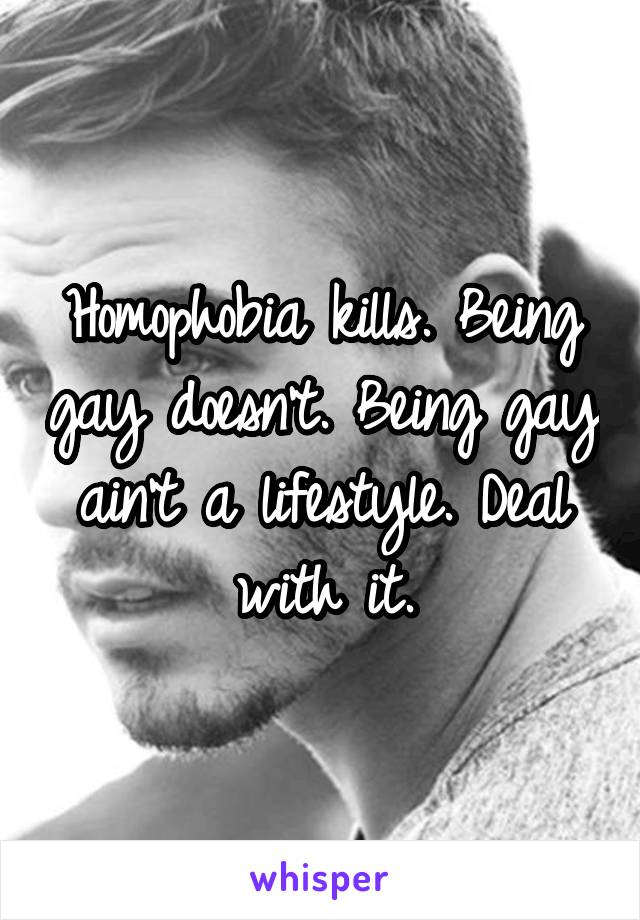 Homophobia kills. Being gay doesn't. Being gay ain't a lifestyle. Deal with it.