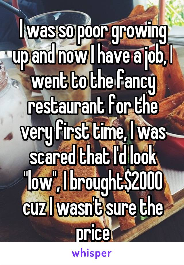 "I was so poor growing up and now I have a job, I went to the fancy restaurant for the very first time, I was scared that I'd look ""low"", I brought$2000 cuz I wasn't sure the price"