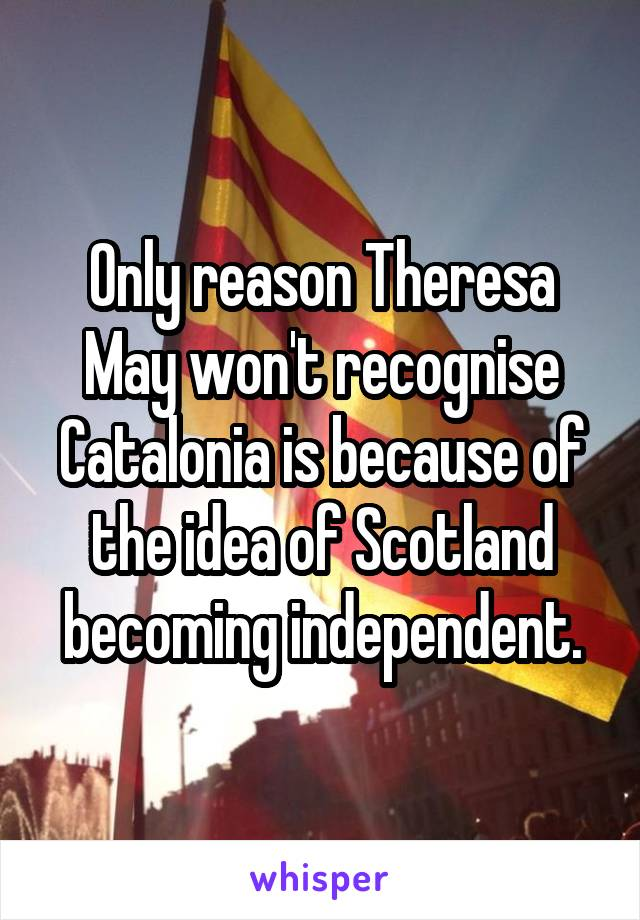 Only reason Theresa May won't recognise Catalonia is because of the idea of Scotland becoming independent.