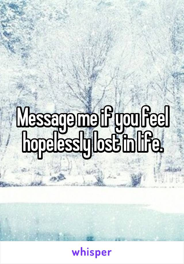 Message me if you feel hopelessly lost in life.