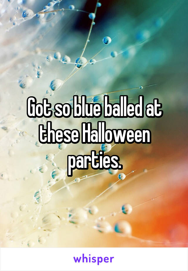 Got so blue balled at these Halloween parties.