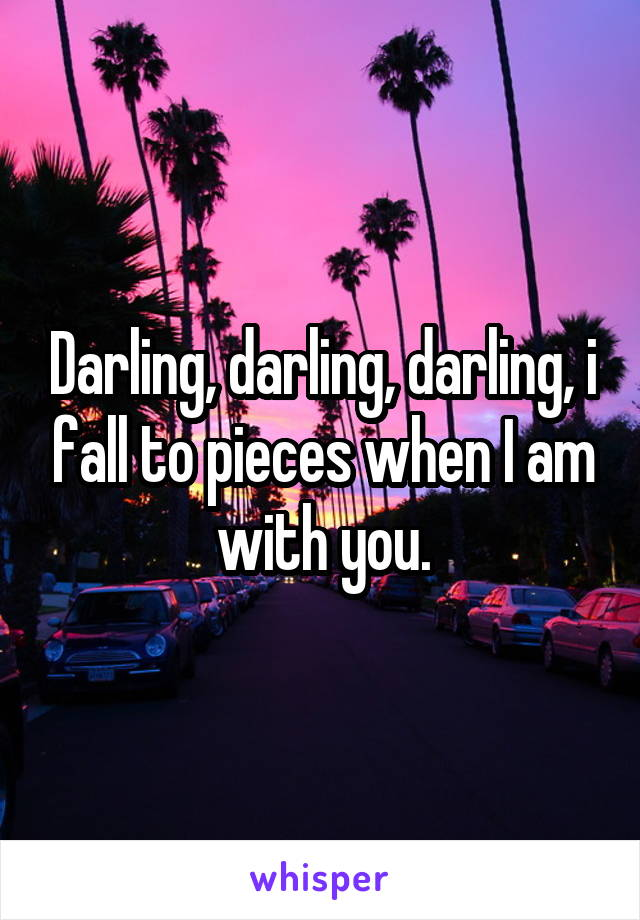 Darling, darling, darling, i fall to pieces when I am with you.