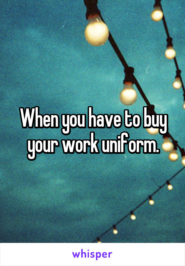 When you have to buy your work uniform.