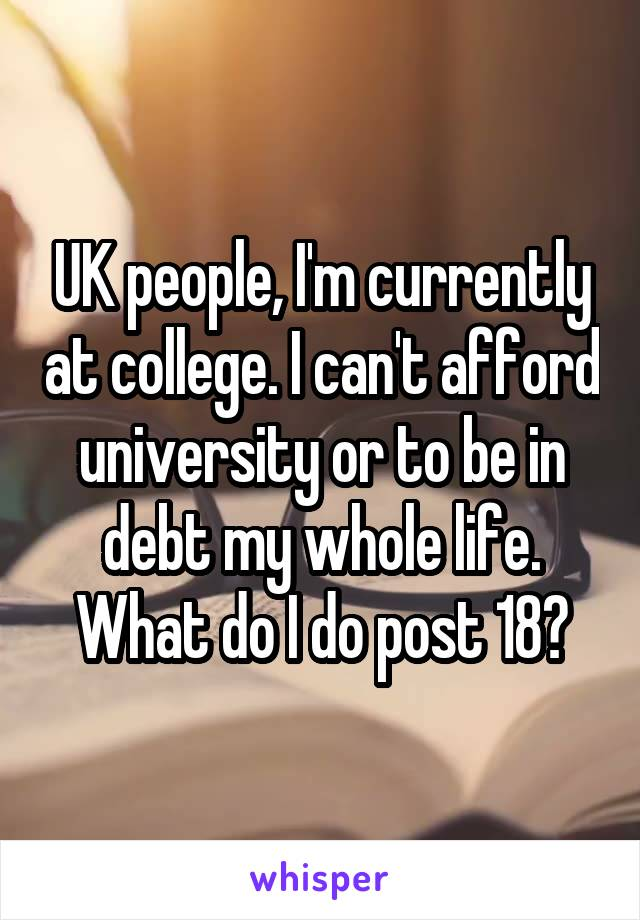 UK people, I'm currently at college. I can't afford university or to be in debt my whole life. What do I do post 18?