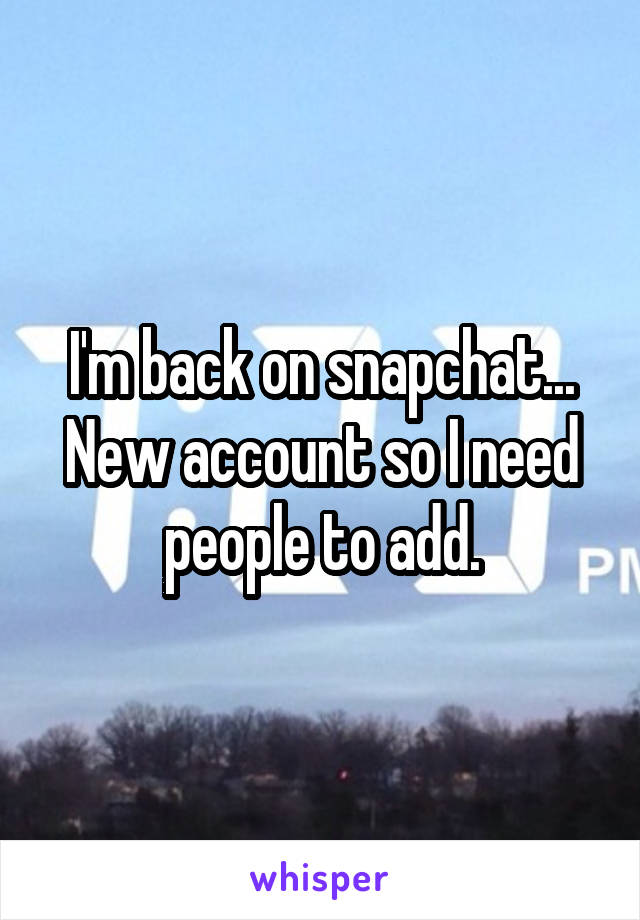 I'm back on snapchat... New account so I need people to add.