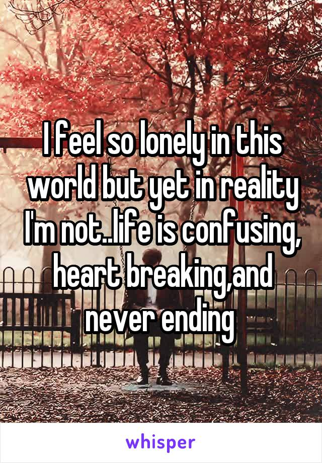 I feel so lonely in this world but yet in reality I'm not..life is confusing, heart breaking,and never ending
