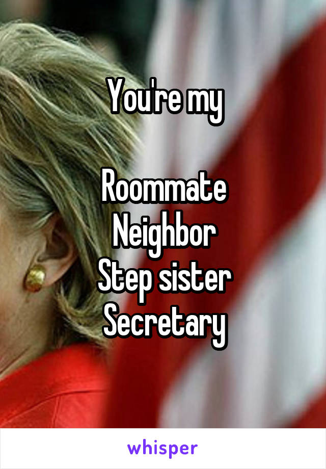 You're my  Roommate Neighbor Step sister Secretary