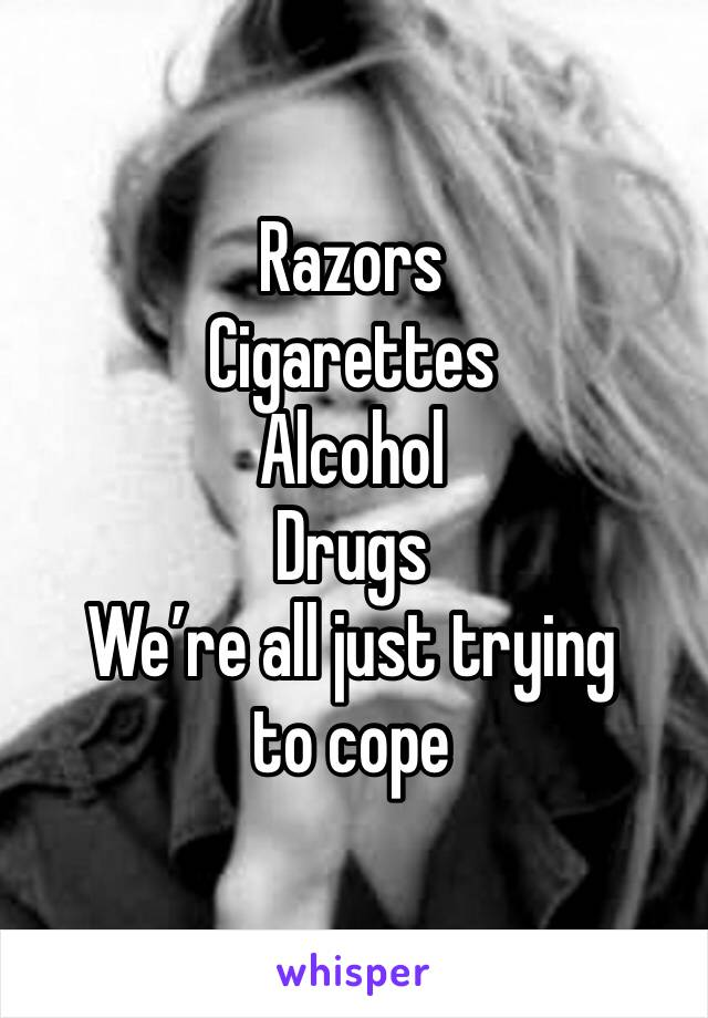Razors Cigarettes  Alcohol  Drugs We're all just trying to cope
