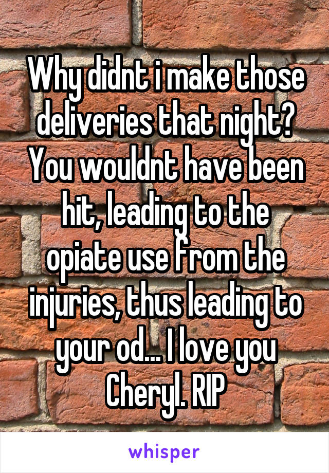 Why didnt i make those deliveries that night? You wouldnt have been hit, leading to the opiate use from the injuries, thus leading to your od... I love you Cheryl. RIP