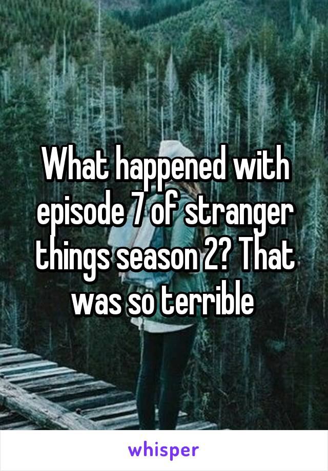What happened with episode 7 of stranger things season 2? That was so terrible