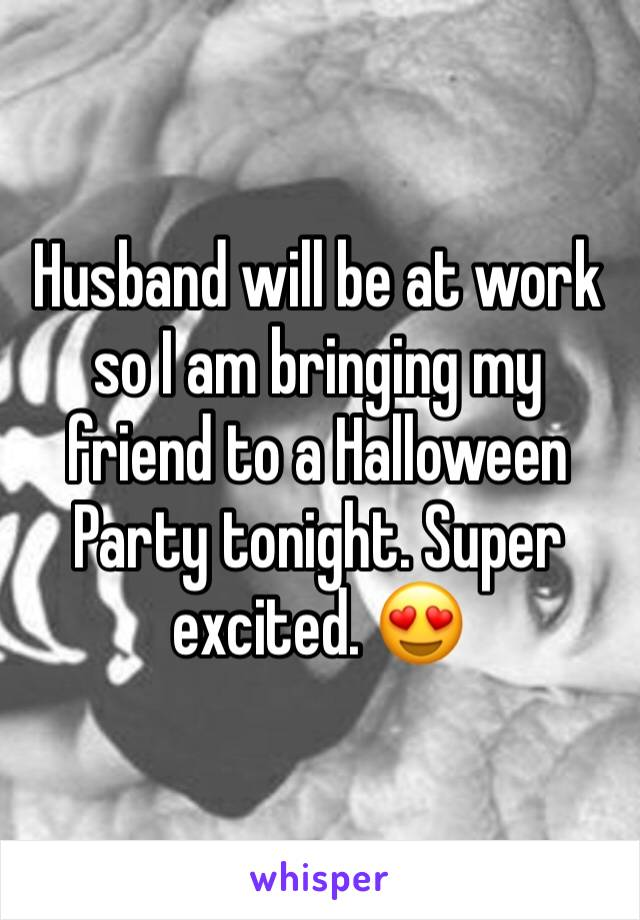 Husband will be at work so I am bringing my friend to a Halloween Party tonight. Super excited. 😍