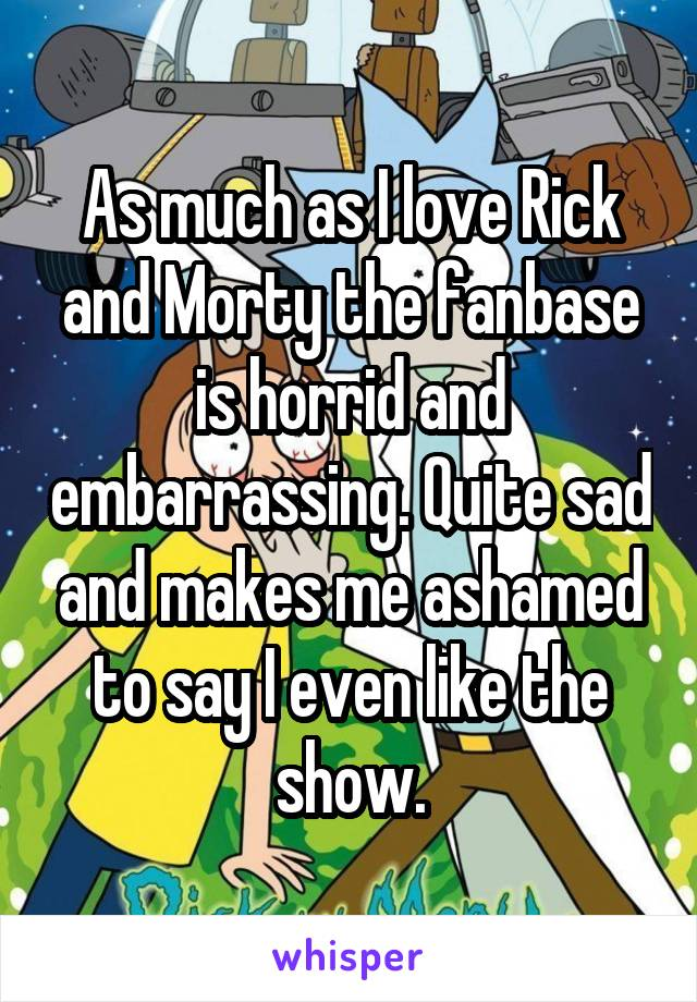 As much as I love Rick and Morty the fanbase is horrid and embarrassing. Quite sad and makes me ashamed to say I even like the show.
