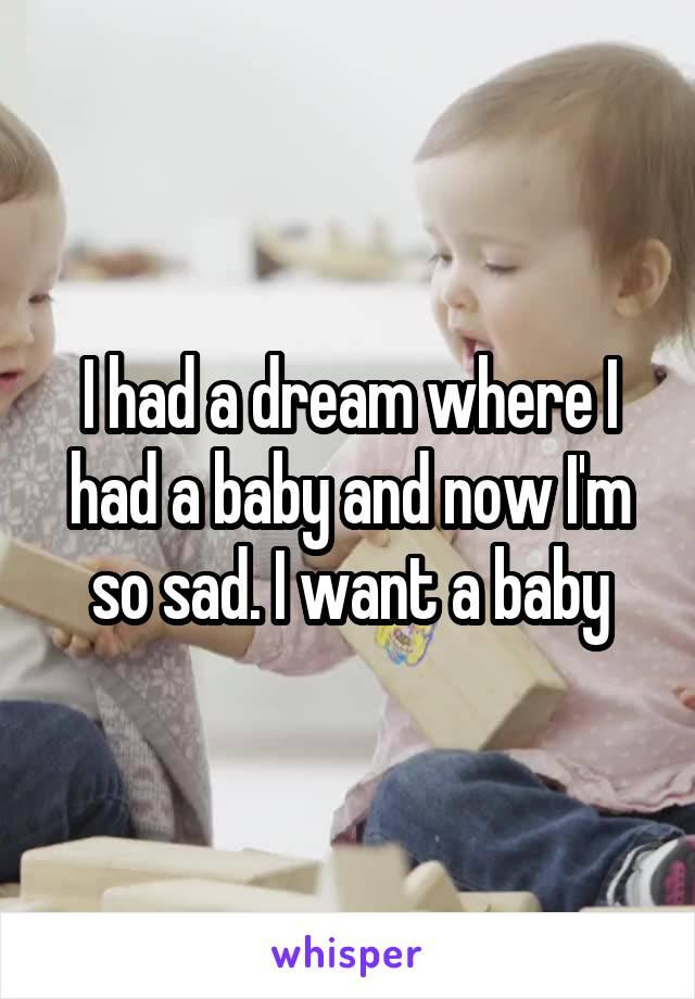 I had a dream where I had a baby and now I'm so sad. I want a baby