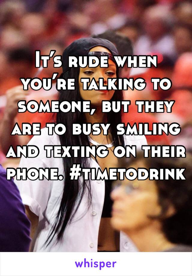 It's rude when you're talking to someone, but they are to busy smiling and texting on their phone. #timetodrink