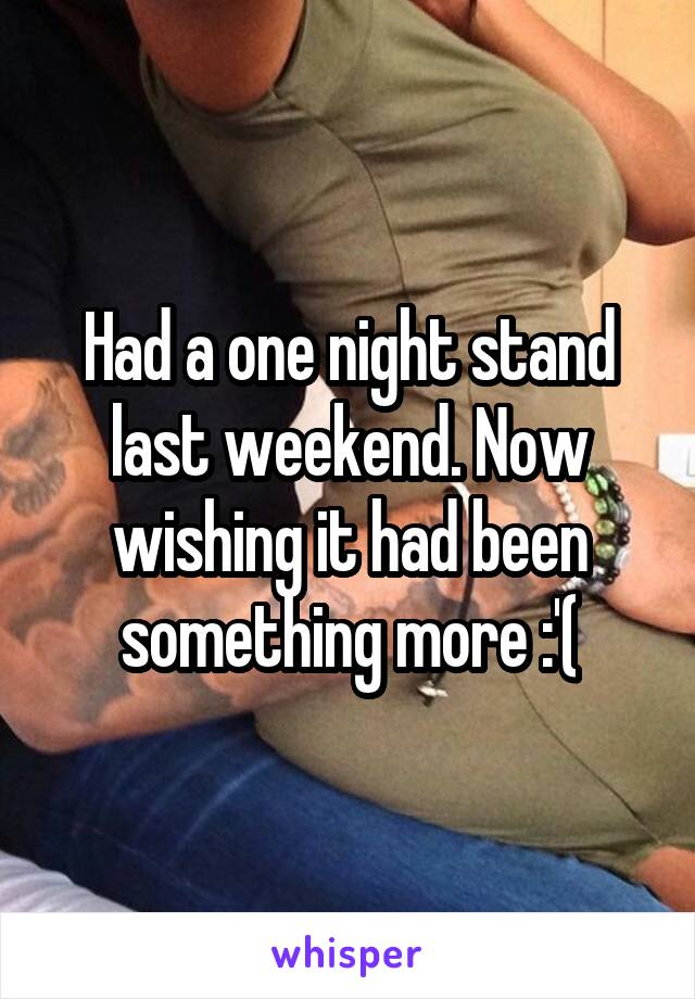 Had a one night stand last weekend. Now wishing it had been something more :'(