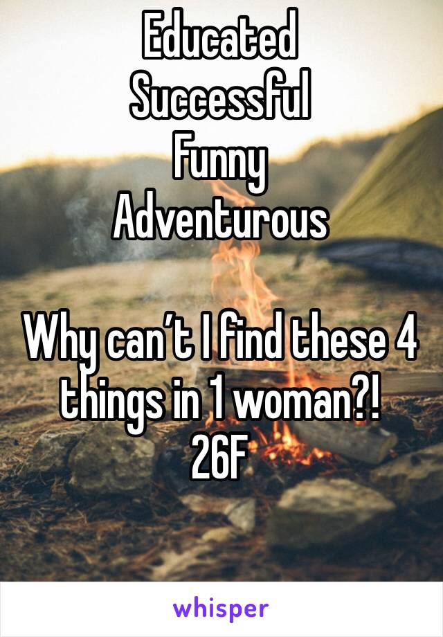 Educated  Successful  Funny Adventurous   Why can't I find these 4 things in 1 woman?! 26F