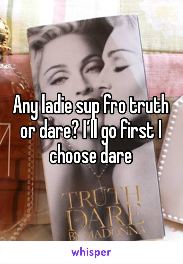 Any ladie sup fro truth or dare? I'll go first I choose dare