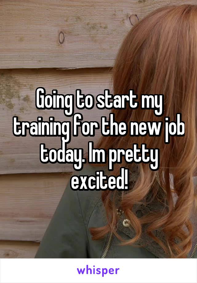 Going to start my training for the new job today. Im pretty excited!