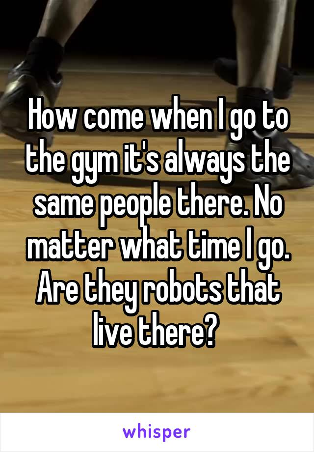 How come when I go to the gym it's always the same people there. No matter what time I go. Are they robots that live there?