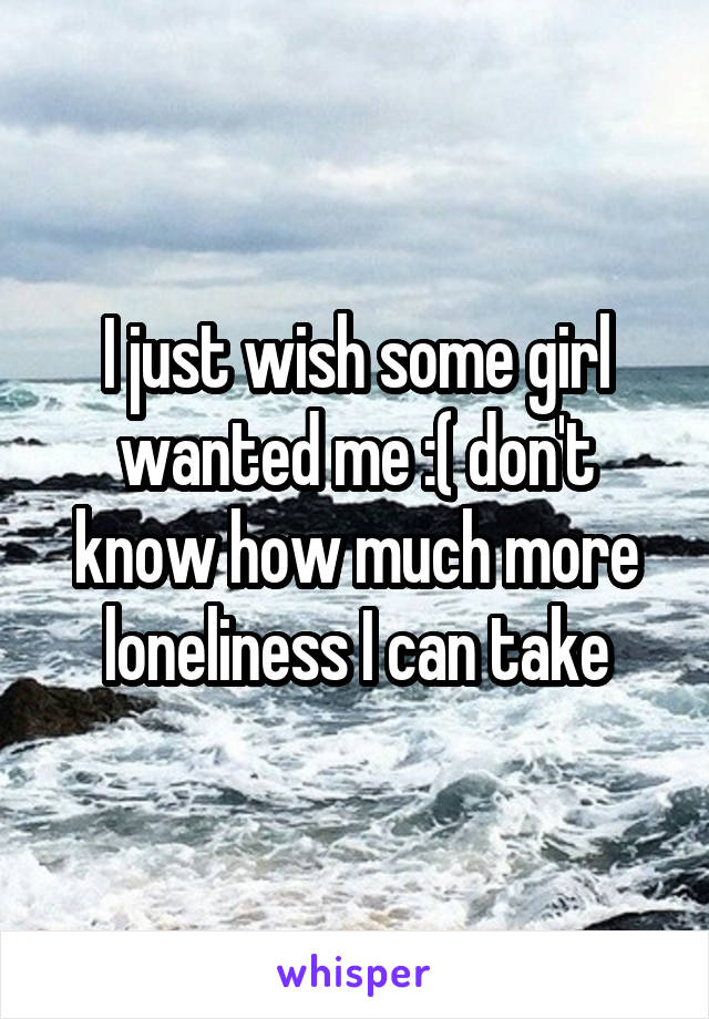 I just wish some girl wanted me :( don't know how much more loneliness I can take