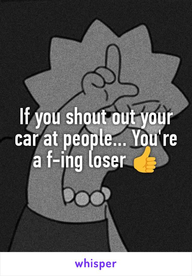 If you shout out your car at people... You're a f-ing loser 👍