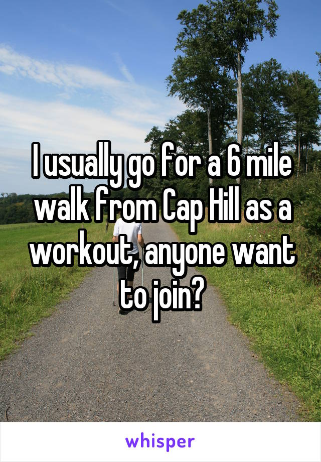 I usually go for a 6 mile walk from Cap Hill as a workout, anyone want to join?