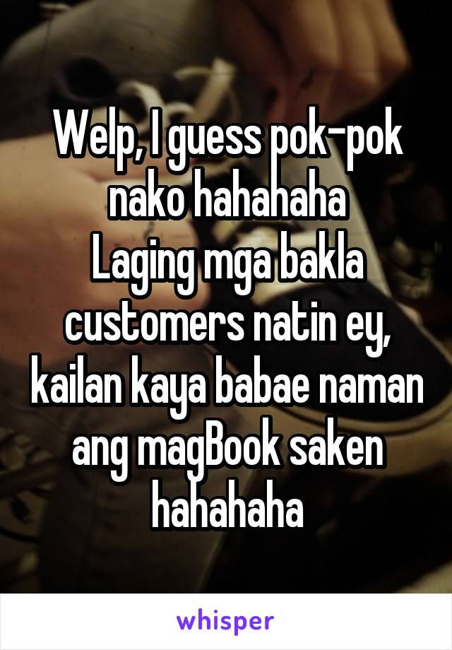 Welp, I guess pok-pok nako hahahaha Laging mga bakla customers natin ey, kailan kaya babae naman ang magBook saken hahahaha