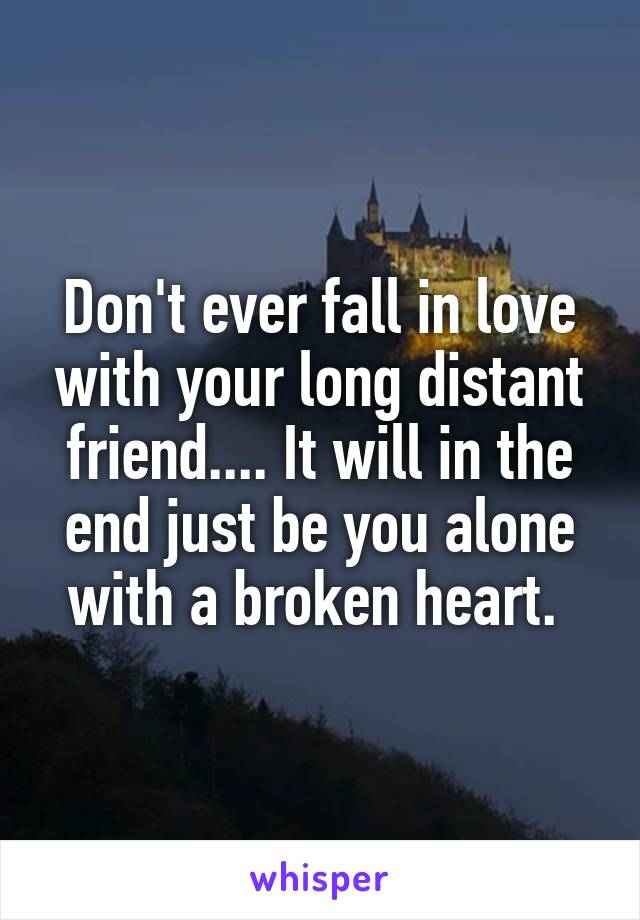 Don't ever fall in love with your long distant friend.... It will in the end just be you alone with a broken heart.