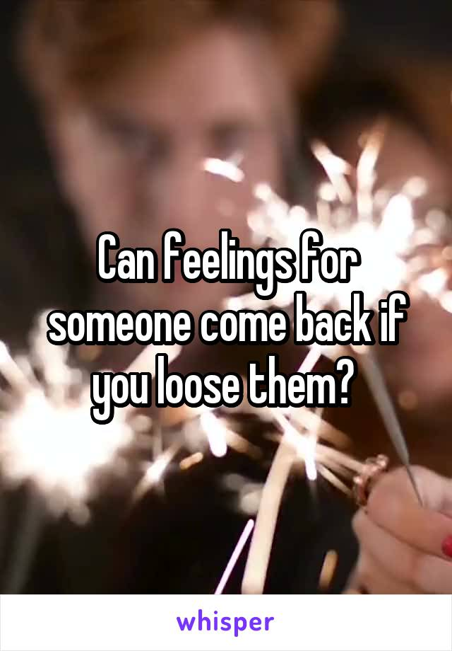 Can feelings for someone come back if you loose them?