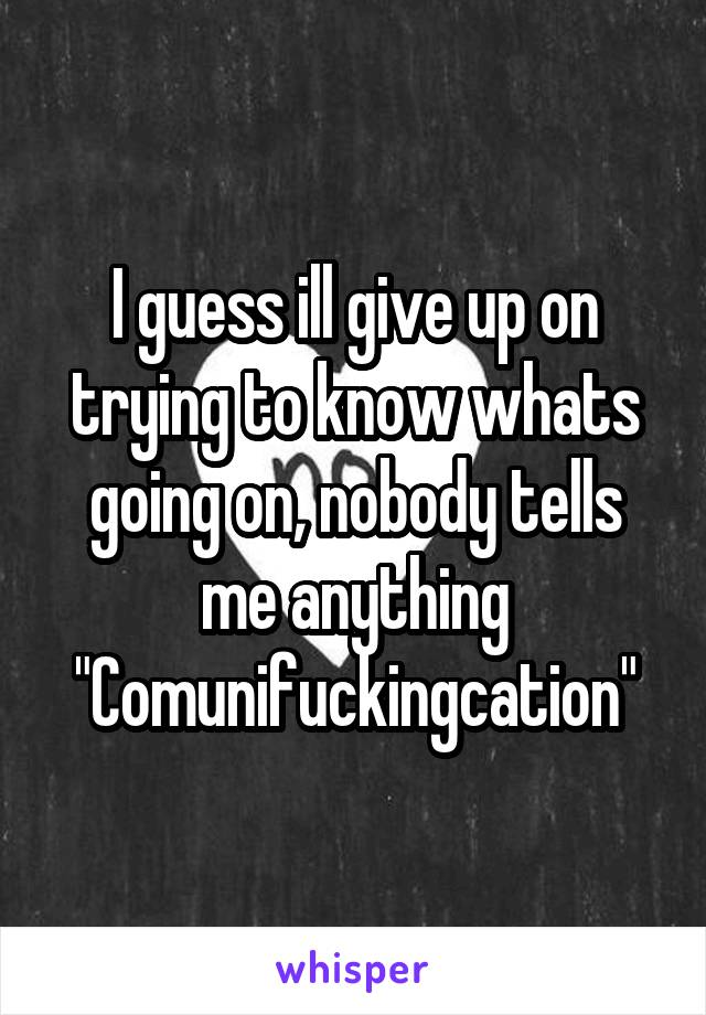 """I guess ill give up on trying to know whats going on, nobody tells me anything """"Comunifuckingcation"""""""
