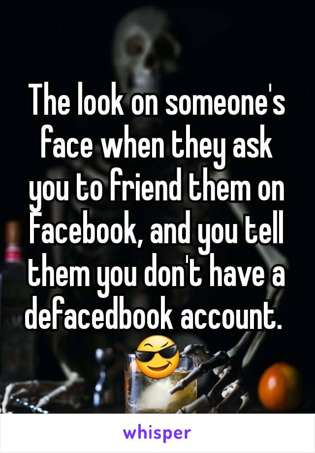 The look on someone's face when they ask you to friend them on Facebook, and you tell them you don't have a defacedbook account.  😎