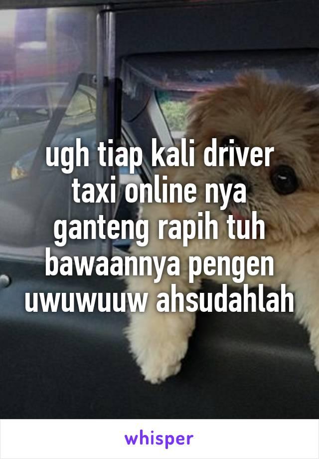 ugh tiap kali driver taxi online nya ganteng rapih tuh bawaannya pengen uwuwuuw ahsudahlah
