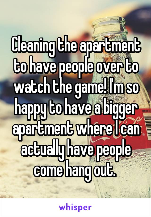Cleaning the apartment to have people over to watch the game! I'm so happy to have a bigger apartment where I can actually have people come hang out.
