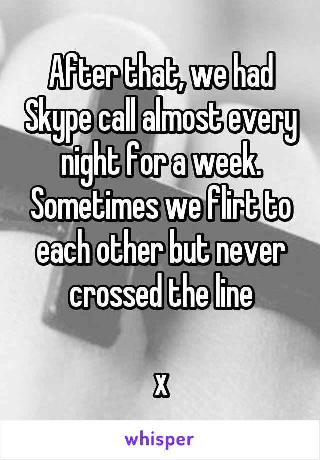 After that, we had Skype call almost every night for a week. Sometimes we flirt to each other but never crossed the line  x