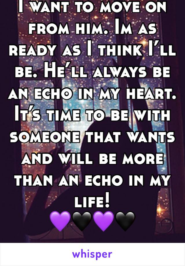 I want to move on from him. Im as ready as I think I'll be. He'll always be an echo in my heart. It's time to be with someone that wants and will be more than an echo in my life! 💜🖤💜🖤