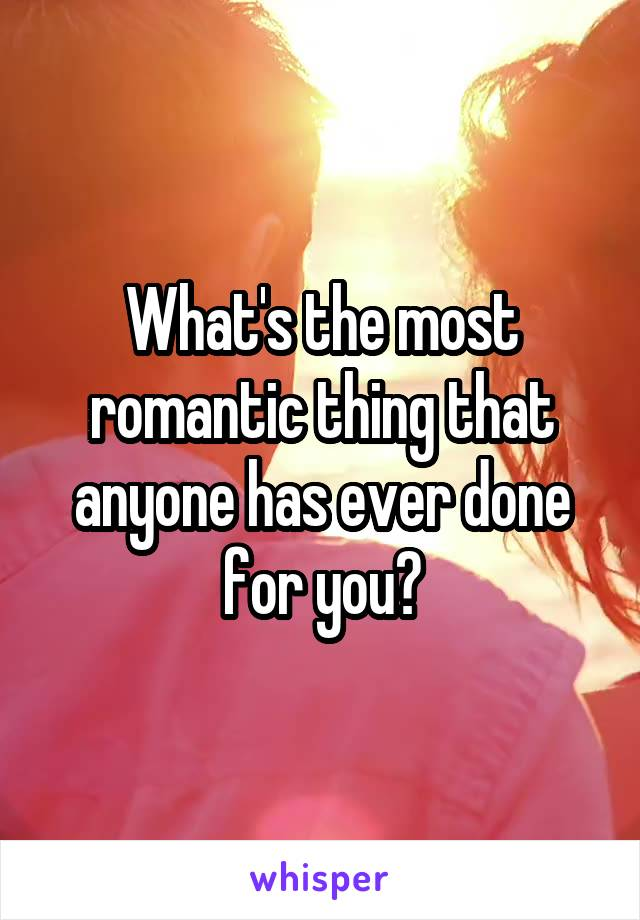 What's the most romantic thing that anyone has ever done for you?