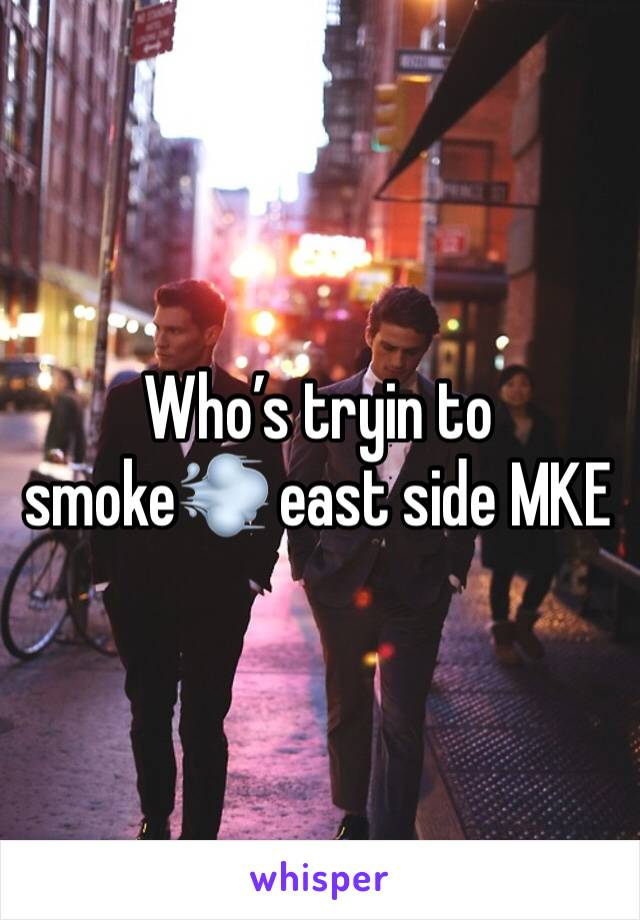 Who's tryin to smoke💨 east side MKE
