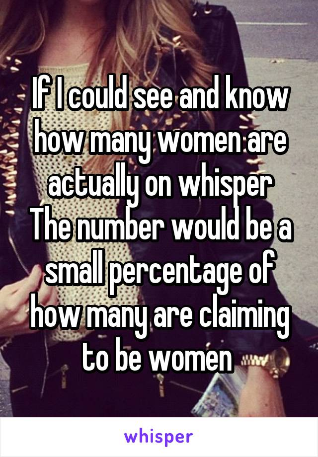 If I could see and know how many women are actually on whisper The number would be a small percentage of how many are claiming to be women