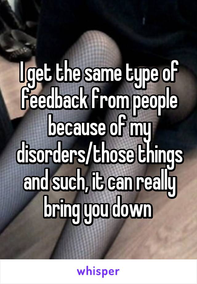I get the same type of feedback from people because of my disorders/those things and such, it can really bring you down