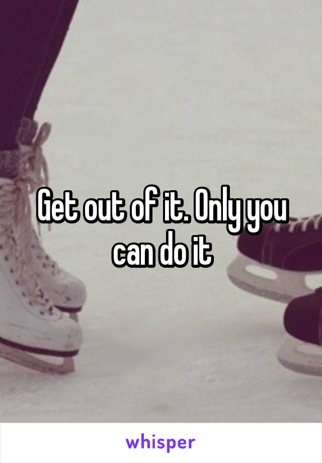 Get out of it. Only you can do it