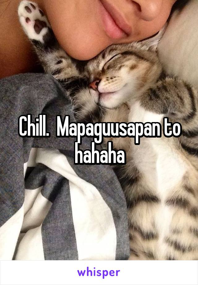 Chill.  Mapaguusapan to hahaha