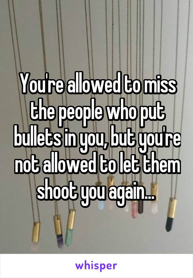 You're allowed to miss the people who put bullets in you, but you're not allowed to let them shoot you again...