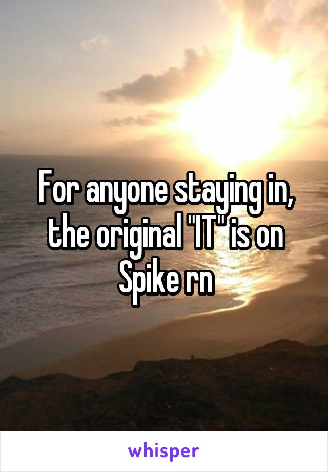 """For anyone staying in, the original """"IT"""" is on Spike rn"""