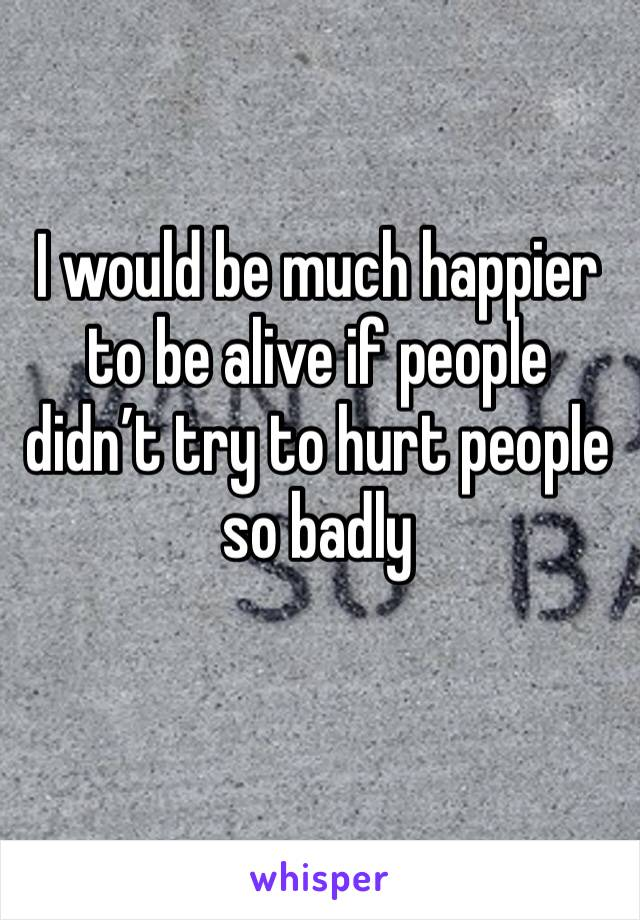 I would be much happier to be alive if people didn't try to hurt people so badly