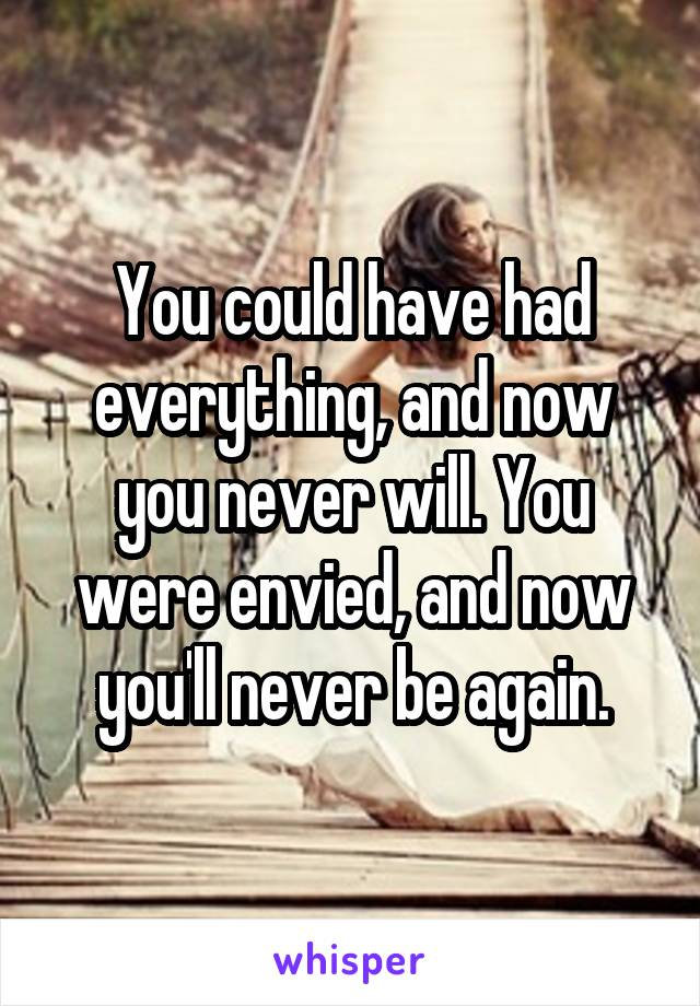 You could have had everything, and now you never will. You were envied, and now you'll never be again.