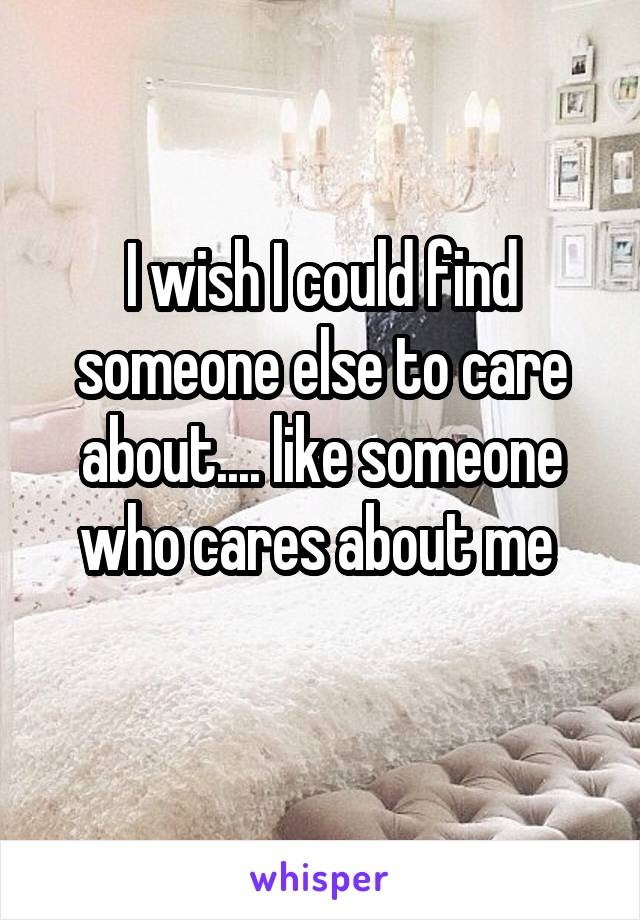 I wish I could find someone else to care about.... like someone who cares about me