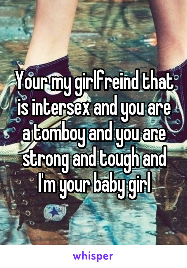 Your my girlfreind that is intersex and you are a tomboy and you are strong and tough and I'm your baby girl
