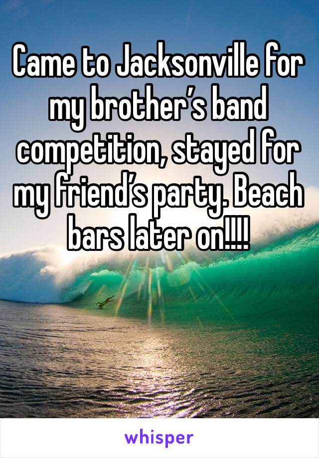 Came to Jacksonville for my brother's band competition, stayed for my friend's party. Beach bars later on!!!!